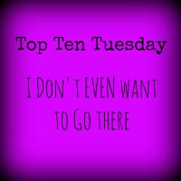 I Don't Even Want to Go There! (Top Ten Tuesday)