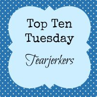Top Ten Tuesday: Tearjerkers!