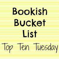 Top Ten Tuesday: My Bookish Bucket List