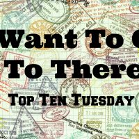 I Want to Go To There: Top Ten Tuesday