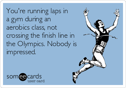 youre-running-laps-in-a-gym-during-an-aerobics-class-not-crossing-the-finish-line-in-the-olympics-nobody-is-impressed-8bfb9